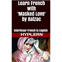 Learn French with Masked Love by Balzac: Interlinear French to English (Learn French with Interlinear Stories for Beginners and Advanced Readers Book 9)
