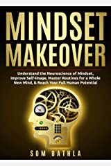 Mindset Makeover: Understand the Neuroscience of Mindset, Improve Self-Image, Master Routines for a Whole New Mind, & Reach your Full Human Potential (Personal Mastery Series Book 1) Kindle Edition
