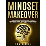 Mindset Makeover: Understand the Neuroscience of Mindset, Improve Self-Image, Master Routines for a Whole New Mind, & Reach y