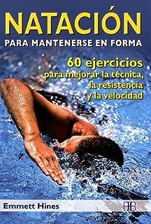 Natación para mantenerse en forma: 60 ejercicios para mejorar la técnica, la resistencia y