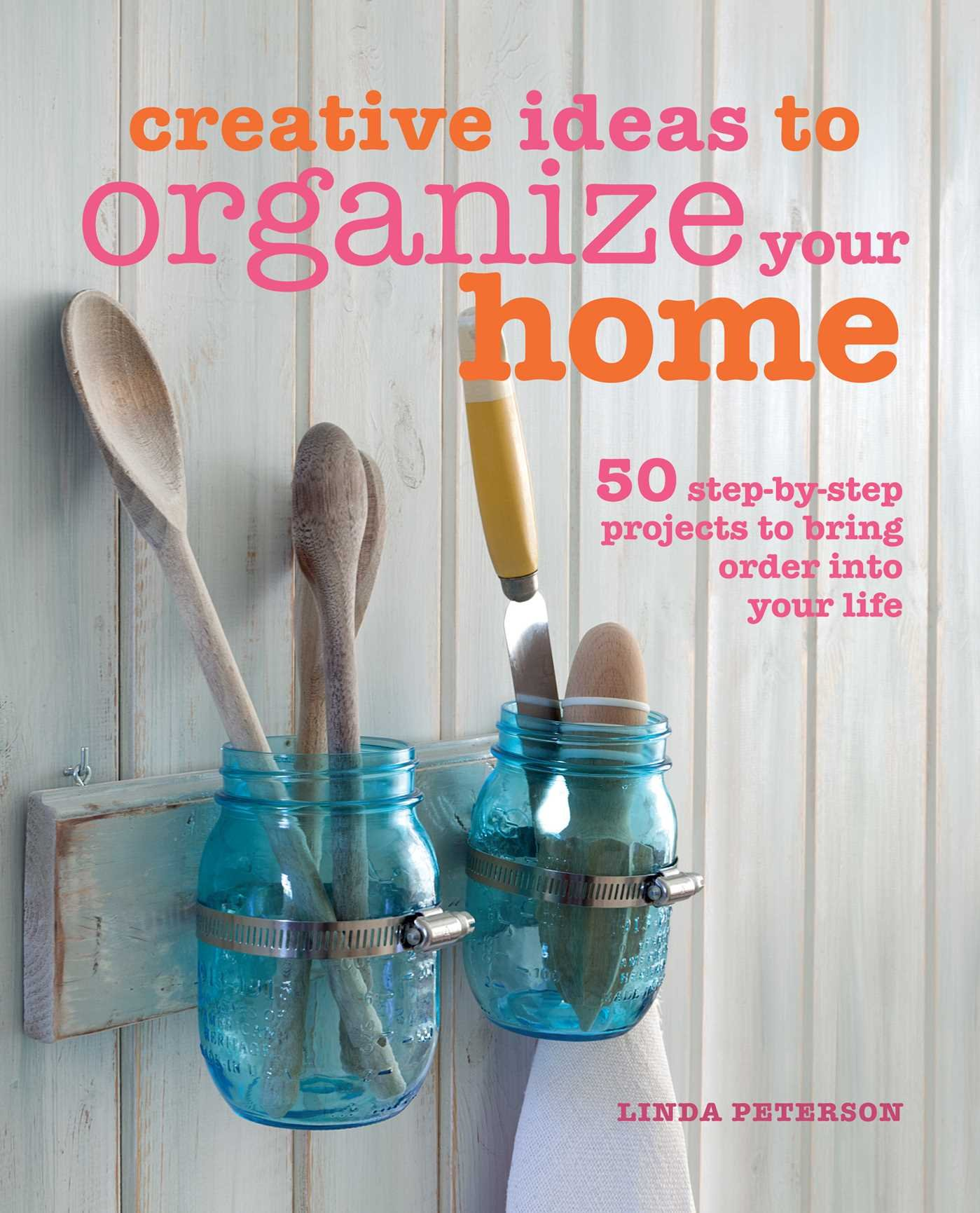 Creative Ideas to Organize Your Home: 50 step-by-step projects to bring  order into your life: Linda Peterson: 9781782490975: Amazon.com: Books