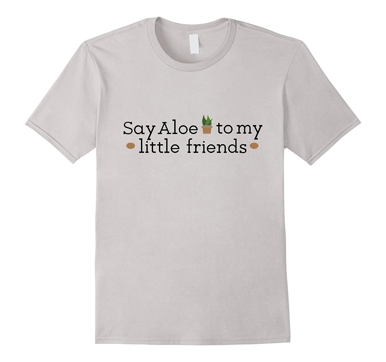 Say Aloe to My little Friend Funny Gardener Tshirt-TD