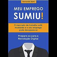 Meu Emprego Sumiu!: O mercado de trabalho está mudando e o seu emprego pode desaparecer. Prepare-se para a Revolução Digital.
