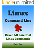 LINUX: Linux Command Line, Cover all essential Linux commands. A complete introduction to Linux Operating System, Linux Kernel, For Beginners, Learn Linux in easy steps, Fast! A Beginner's Guide