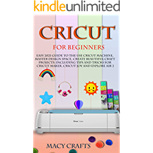 CRICUT FOR BEGINNERS: Easy 2021 Guide to Use the Cricut Machine, Master Design Space, Create Beautiful Craft Projects…