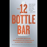 The 12 Bottle Bar: A Dozen Bottles. Hundreds of Cocktails. A New Way to Drink.