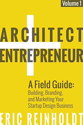 Architect and Entrepreneur: A Field Guide to Building; Branding; and Marketing Your Startup Design Business