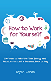 How to Work for Yourself: 100 Ways to Make the Time, Energy and Priorities to Start a Business, Book or Blog