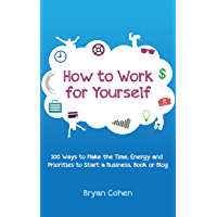 How to Work for Yourself: 100 Ways to Make the Time, Energy and Priorities to Start a Business, Book or Blog (English Edition)