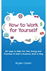 How to Work for Yourself: 100 Ways to Make the Time, Energy and Priorities to Start a Business, Book or Blog Kindle Edition