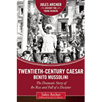 Twentieth-Century Caesar: Benito Mussolini: The Dramatic Story of the Rise and Fall of a Dictator (Jules Archer History for Young Readers)