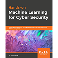 Hands-on Machine Learning for Cyber Security: Safeguard your system by making your machines intelligent using Python ecosystem