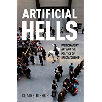 Artificial Hells: Participatory Art and the Politics of Spectatorship (English Edition)