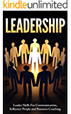Leadership: Leader Skills For Communication, Influence People and Business Coaching (Leadership, Influence People, Leader, Business Skills) (English Edition)
