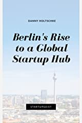 Berlin's Rise to a Global Startup Hub (Discover Your StartupGeist Book 4) Kindle Edition