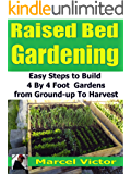 Raised Bed Gardening: Easy steps to build 4 by 4 foot gardens from ground up to harvest
