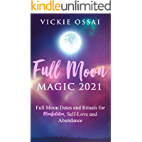 Full Moon Magic 2021: Full Moon Dates and Rituals for Manifestation, Self-Love and Abundance