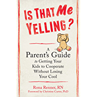 Is That Me Yelling?: A Parent's Guide to Getting Your Kids to Cooperate Without Losing Your Cool (English Edition)