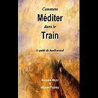 Comment Méditer dans le Train: le guide du banlieusard (French Edition)
