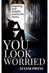 You Look Worried - Inspiring and Helpful Advice for Teenagers (Good Advice Book 1) Kindle Edition