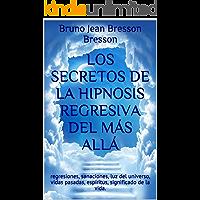 Los secretos de la hipnosis regresiva del más allá: regresiones, sanaciones, luz del universo, vidas pasadas, espíritus, significado de la vida.