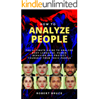 How to Analyze People: The Ultimate Guide to Analyze Body Language, Human Behavior and Protect Yourself from Toxic…