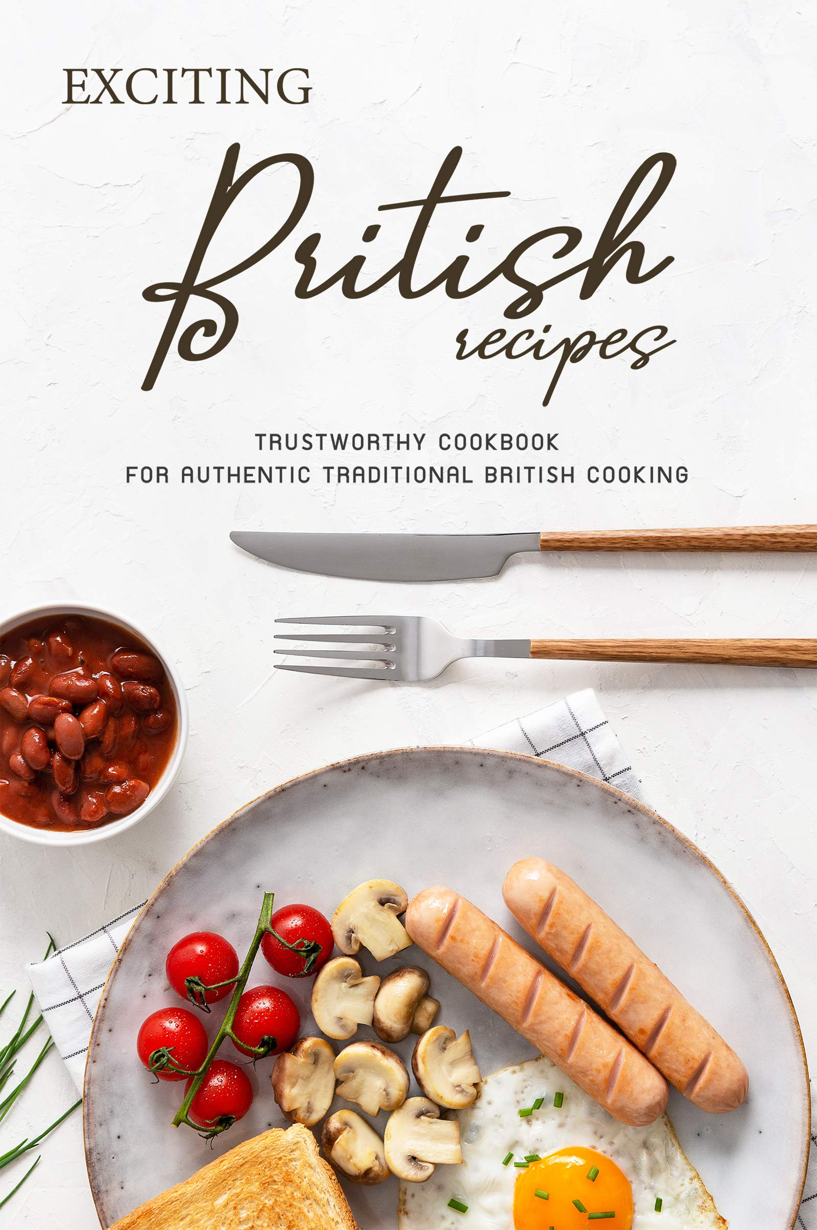 Exciting British Recipes  Trustworthy Cookbook For Authentic Traditional British Cooking  English Edition