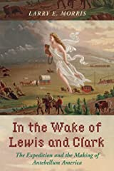 In the Wake of Lewis and Clark: The Expedition and the Making of Antebellum America Kindle Edition