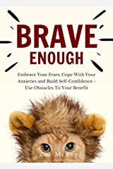 Brave Enough: Embrace Your Fears, Cope With Your Anxieties and Build Self-Confidence - Use Obstacles To Your Benefit (Emotion Management Book 1) Kindle Edition