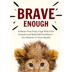 Brave Enough: Embrace Your Fears, Cope With Your Anxieties and Build Self-Confidence - Use Obstacles To Your Benefit…