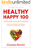 HEALTHY HAPPY 100: A Biohacker's Guide To Ageing. Heal From Within, Lose Weight and Look Younger For Longer. (HEALTH…