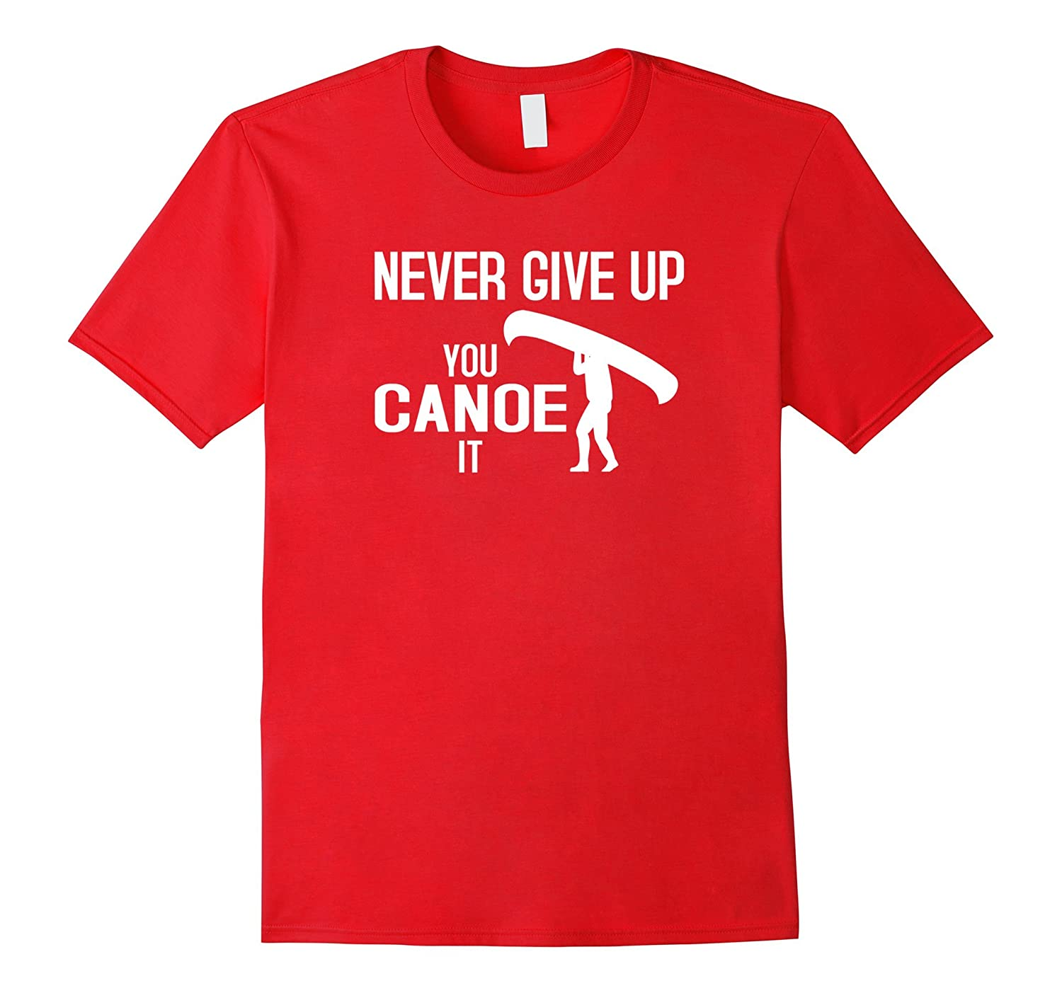 Funny Canoe Tshirt Never Give Up You Canoe It Gift-TD