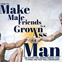How to Make Male Friends as a Grown Ass Man: Unlocking and Understanding How to Make and Keep Male Friendships