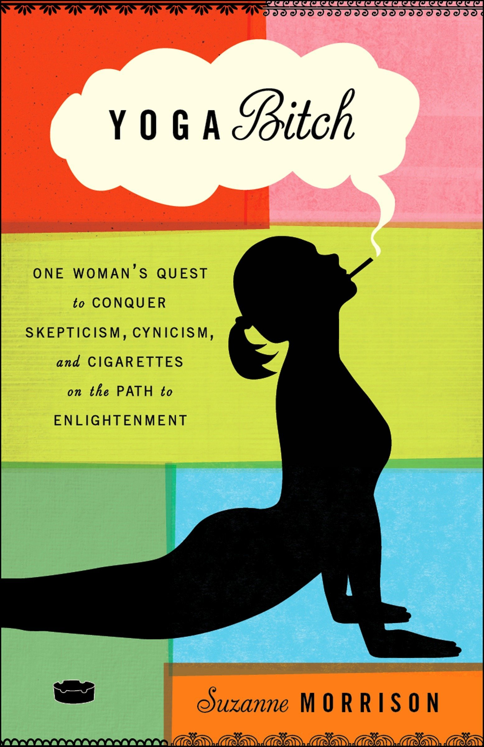 Read Online Yoga Bitch: One Woman's Quest to Conquer Skepticism, Cynicism, and Cigarettes on the Path to  Enlightenment pdf epub