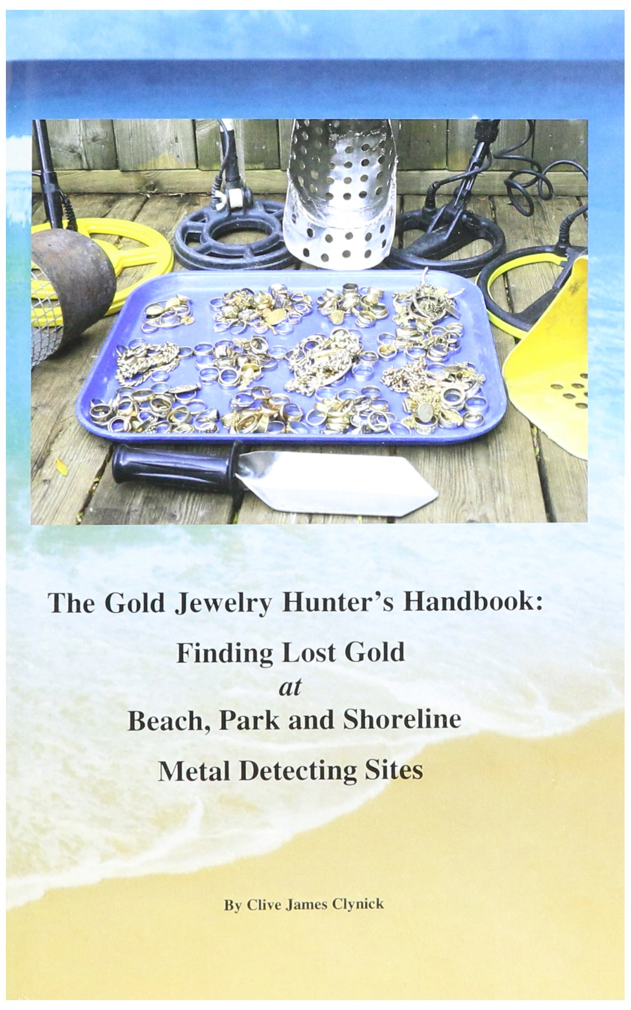 The Gold Jewelry Hunter's Handbook: Finding Lost Gold at Beach, Park and Shoreline Metal Detecting Sites by Clive Clynick