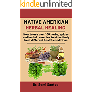 Native American Herbal Healing: How To Use Over 100 Herbs, Spices And Herbal Remedies To Effectively Treat Different…