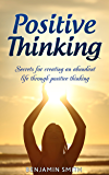 Positive Thinking: Secrets for Creating an Abundant Life Through Positive Thinking (Positive Thinking, Positive Mindset, Abundance Mentality, Self Help Book 1)
