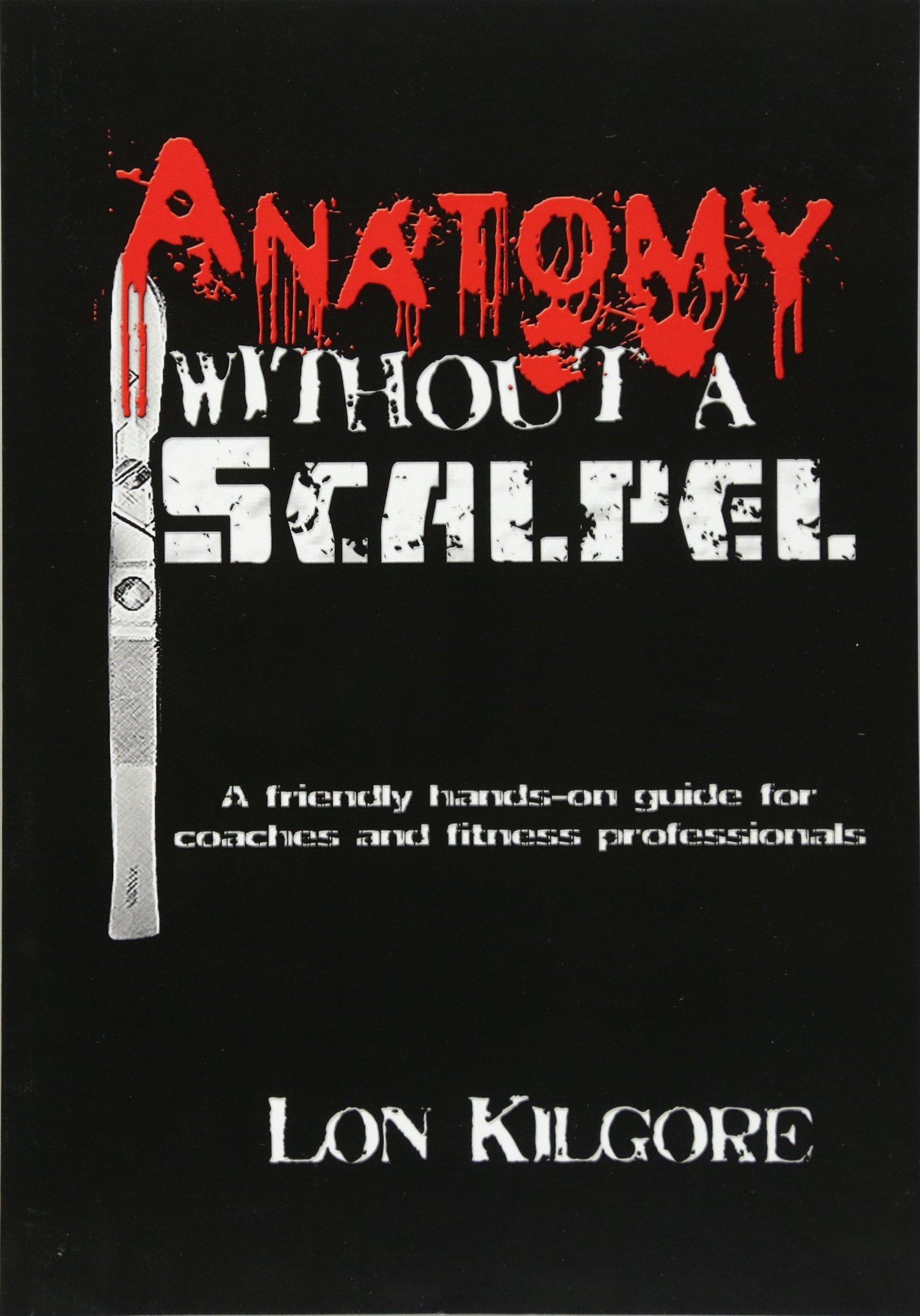 Anatomy Without a Scalpel: Dr. Lon Kilgore: 9780615390727: Amazon ...