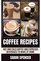 Coffee Recipes: Hot and Cold Coffee and Espresso Beverages to Make at Home Kindle Edition