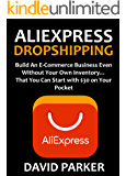 ALIEXPRESS DROPSHIPPING: Build An E-Commerce Business Even Without Your Own Inventory… That You Can Start with $30 on Your Pocket