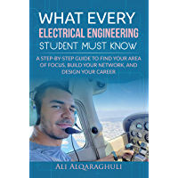 What Every Electrical Engineering Student Must know: Find Your Area of Focus, Build Your Network, and Design Your Career…