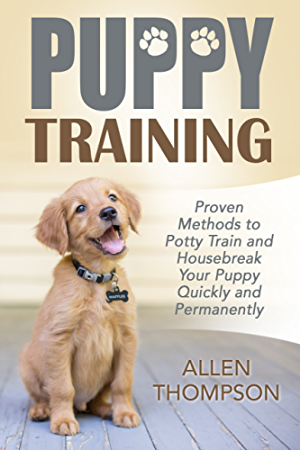 Puppy Training: Proven Methods to Potty Train and Housebreak Your Puppy Quickly and Permanently (FREE Bonus eBook) (Dog Training Books; Tricks; Aids; Crate Training 101; Puppy Pads;)
