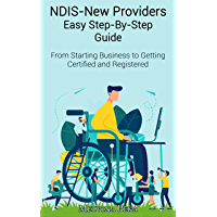 NDIS - New Providers Easy Step-By-Step Guide: From Starting Business to Getting Certified and Registered