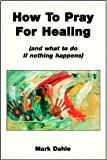 How to Pray for Healing: And What to Do if Nothing Happens