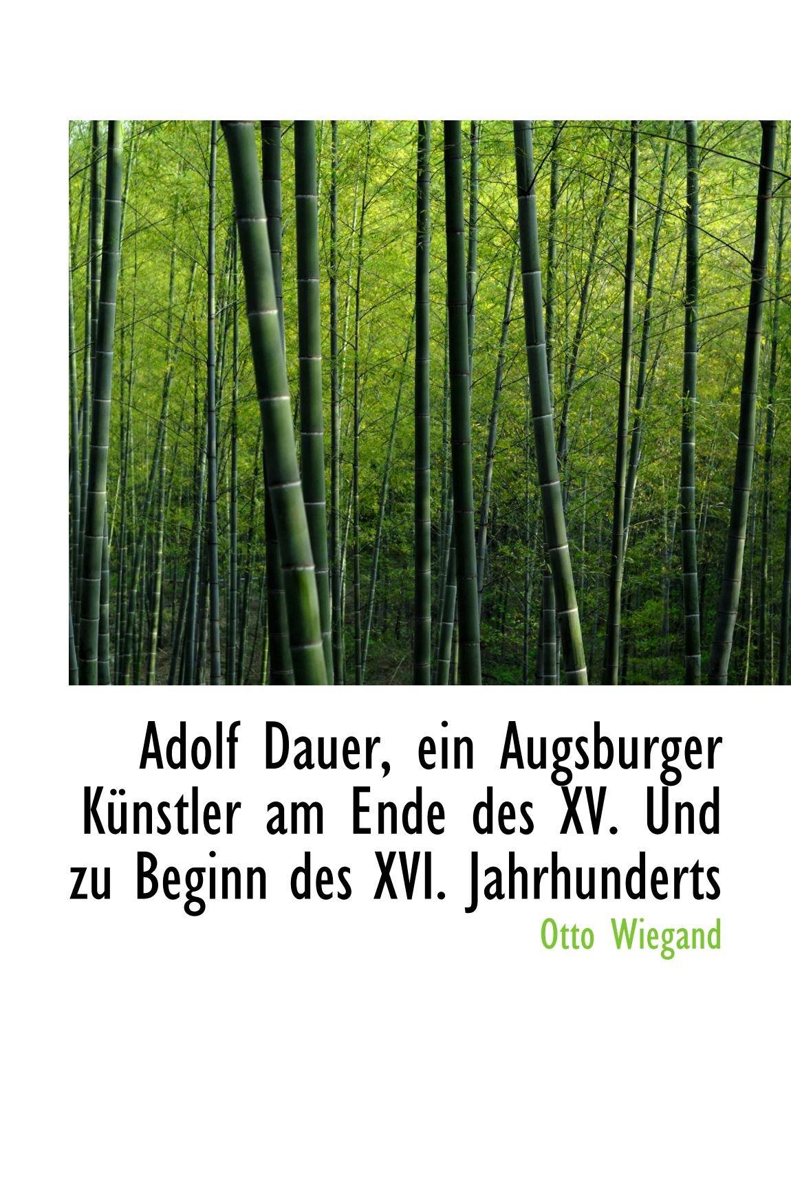 Read Online Adolf Dauer, ein Augsburger Künstler am Ende des XV. Und zu Beginn des XVI. Jahrhunderts ebook