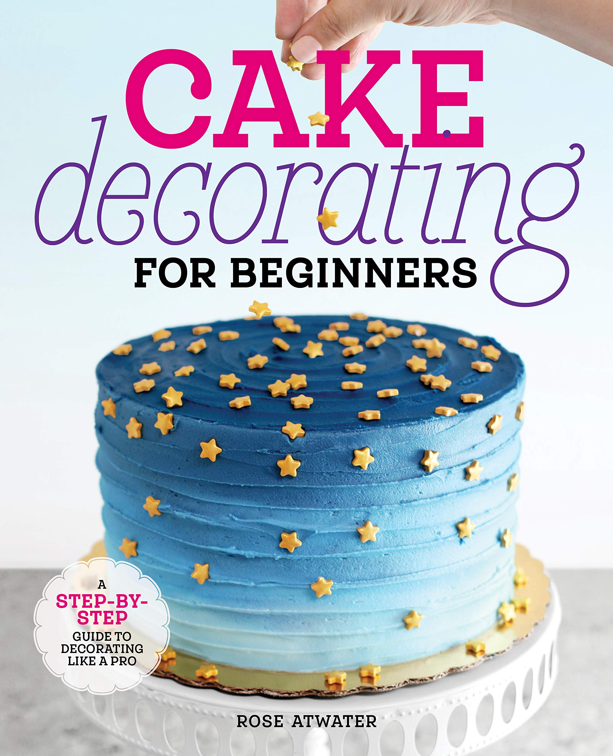 Cake Decorating For Beginners A Step By Step Guide To Decorating Like A Pro Atwater Rose 9781641525893 Amazon Com Books