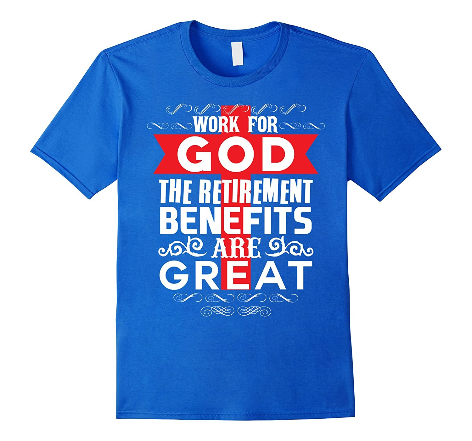 Work for god the retirement benefits are great t shirt td The great t shirt