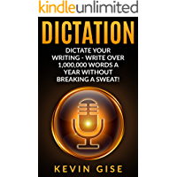 Dictation: Dictate Your Writing - Write Over 1,000,000 Words A Year Without Breaking A Sweat! (Writing Habits, Write…
