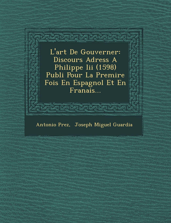Read Online L'art De Gouverner: Discours Adress A Philippe Iii (1598) Publi Pour La Premire Fois En Espagnol Et En Franais... (Spanish Edition) pdf