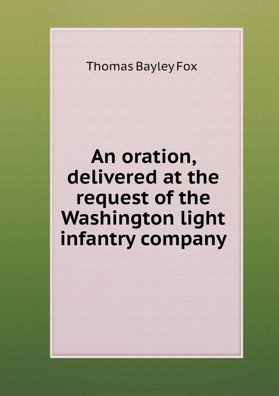 Read Online An oration, delivered at the request of the Washington light infantry company PDF